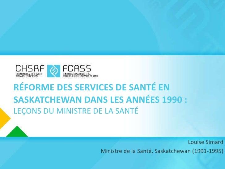 RÉFORME DES SERVICES DE SANTÉ EN SASKATCHEWAN DANS LES ANNÉES 1990: LEÇONS DU MINISTRE DE LA SANTÉ Louise Simard   Minist...