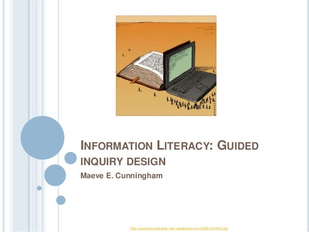 INFORMATION LITERACY: GUIDED INQUIRY DESIGN Maeve E. Cunningham  http://ubiquitousthoughts.files.wordpress.com/2006/10/inf...