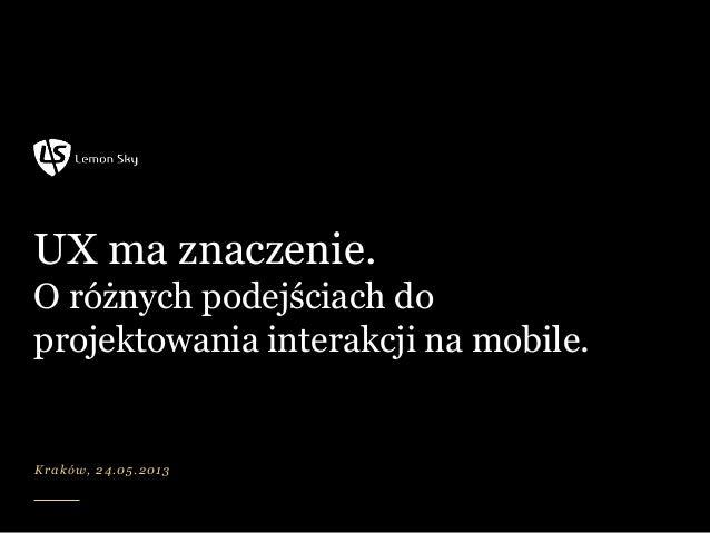 UX ma znaczenie. O różnych podejściach do projektowania interakcji na mobile. Kraków, 24.05.2013