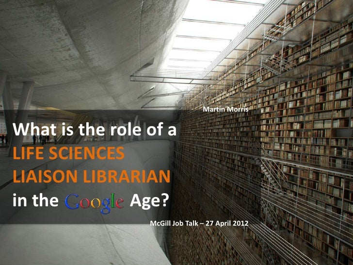 Martin MorrisWhat is the role of aLIFE SCIENCESLIAISON LIBRARIANin the         Age?                 McGill Job Talk – 27 A...