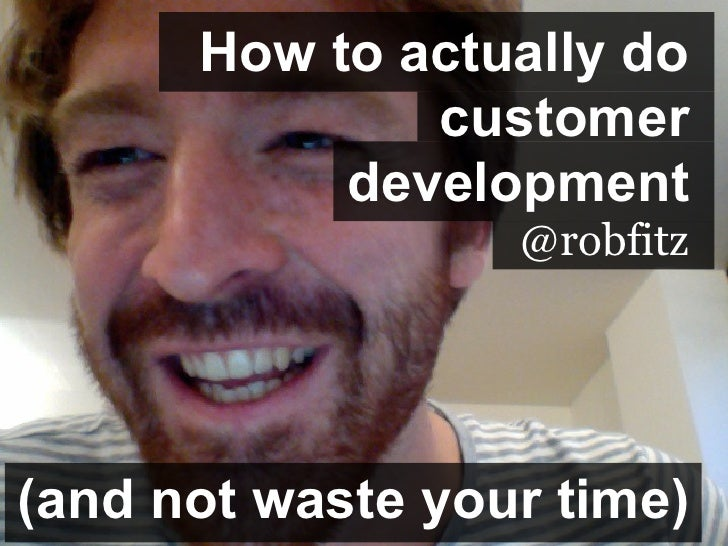How to actually do              customer           development                  @robfitz(and not waste your time)