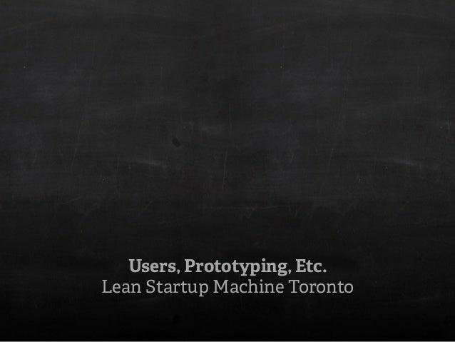 Users, Prototyping, Etc. Lean Startup Machine Toronto
