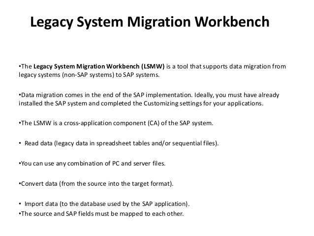 Legacy System Migration Workbench •The Legacy System Migration Workbench (LSMW) is a tool that supports data migration fro...