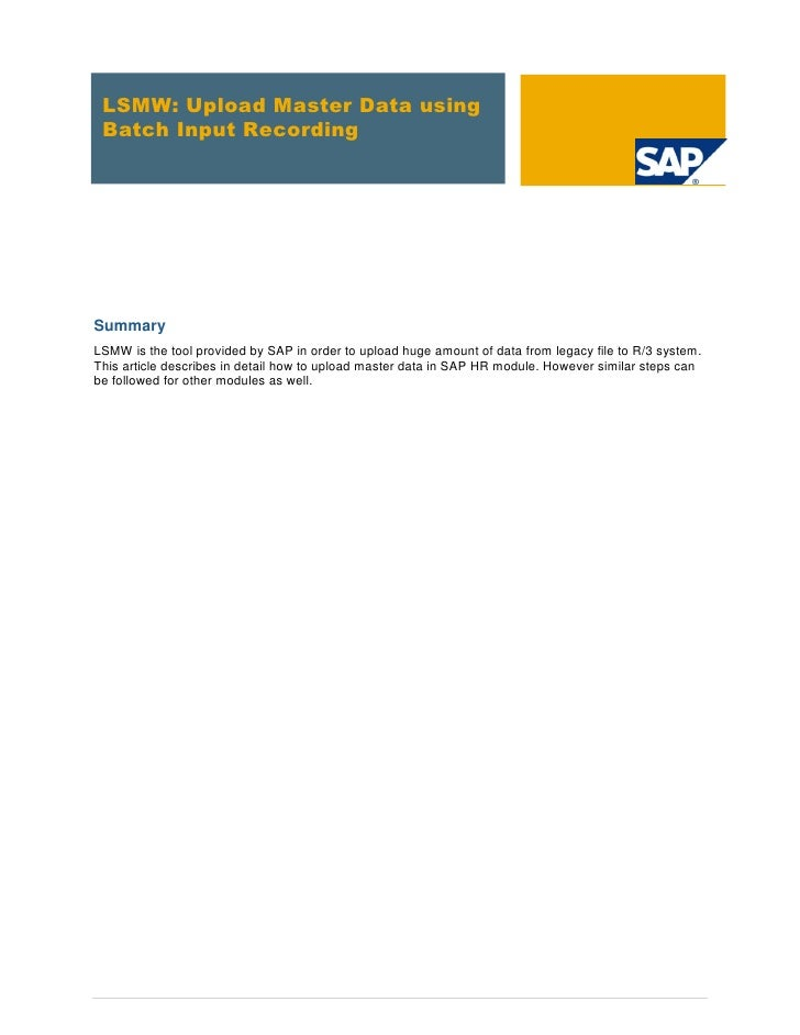 LSMW: Upload Master Data using Batch Input RecordingSummaryLSMW is the tool provided by SAP in order to upload huge amount...