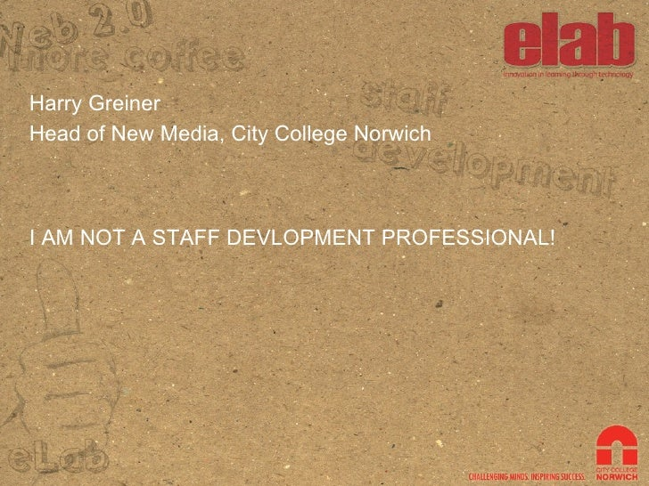 Harry Greiner Head of New Media, City College Norwich I AM NOT A STAFF DEVLOPMENT PROFESSIONAL!