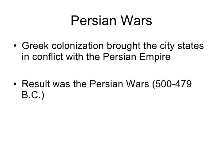 Persian Wars <ul><li>Greek colonization brought the city states in conflict with the Persian Empire </li></ul><ul><li>Resu...