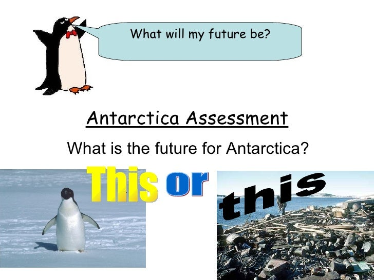 Antarctica Assessment What is the future for Antarctica? What will my future be? This or this
