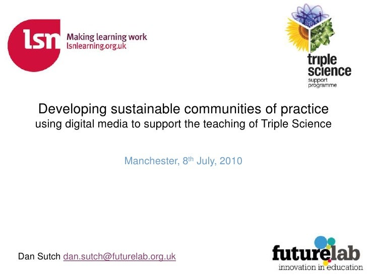 Developing sustainable communities of practice<br />using digital media to support the teaching of Triple Science<br />Man...
