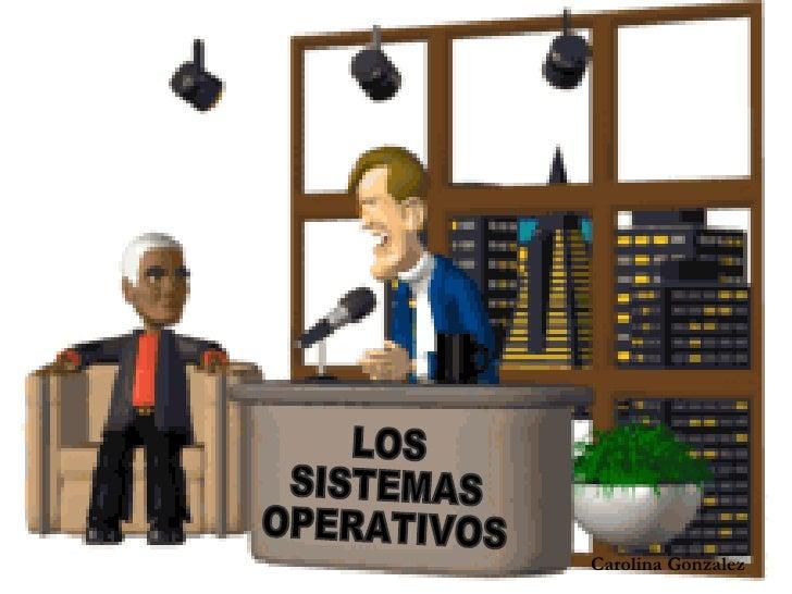 LOS  SISTEMAS OPERATIVOS Carolina Gonzalez