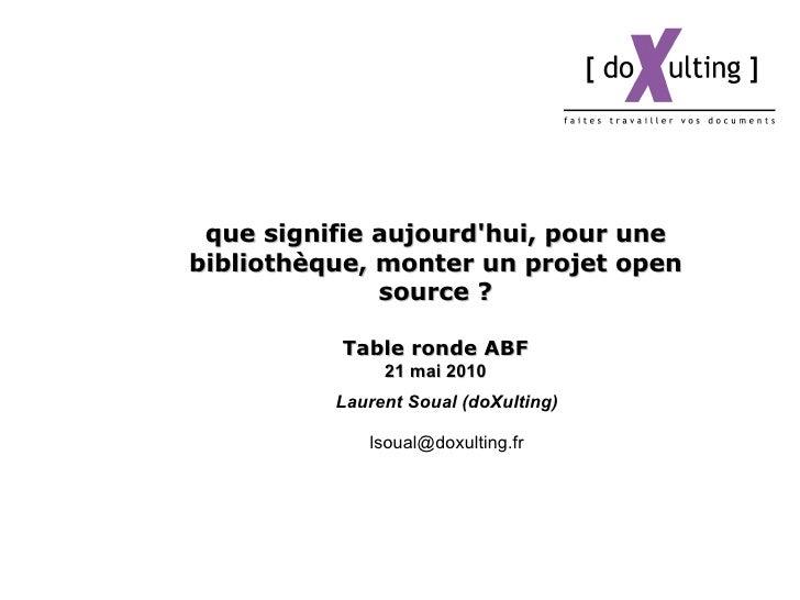 que signifie aujourd'hui, pour une bibliothèque, monter un projet open source ? Table ronde ABF 21  mai  2010 Laurent Soua...