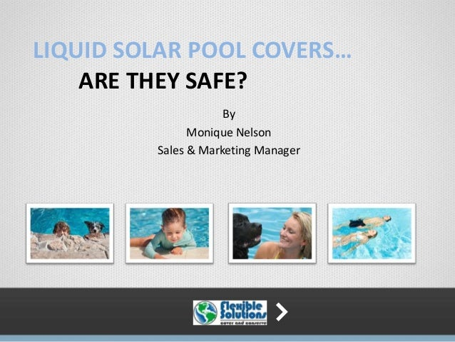 LIQUID SOLAR POOL COVERS…ARE THEY SAFE?ByMonique NelsonSales & Marketing Manager