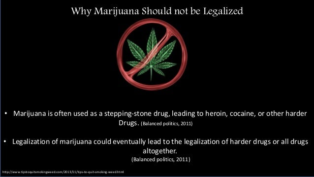 should marijuana be legalized Marijuana should be legalized drugs are a major influential force in our country today the problem has gotten so out of hand that many options are being considered to control it or solve it.