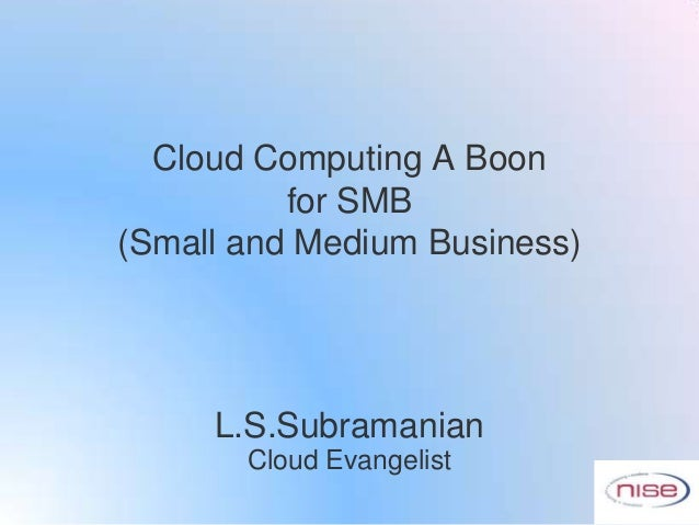Cloud Computing A Boon          for SMB(Small and Medium Business)     L.S.Subramanian       Cloud Evangelist