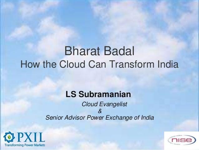 Bharat BadalHow the Cloud Can Transform India            LS Subramanian                  Cloud Evangelist                 ...