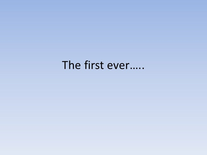 The first ever…..<br />