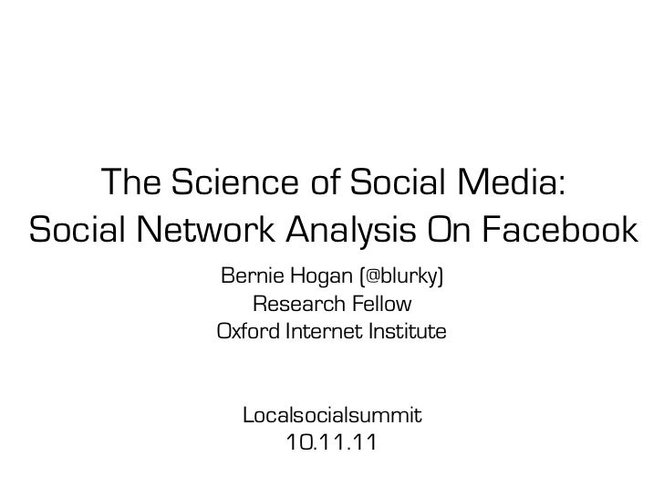 The Science of Social Media:Social Network Analysis On Facebook          Bernie Hogan (@blurky)             Research Fello...
