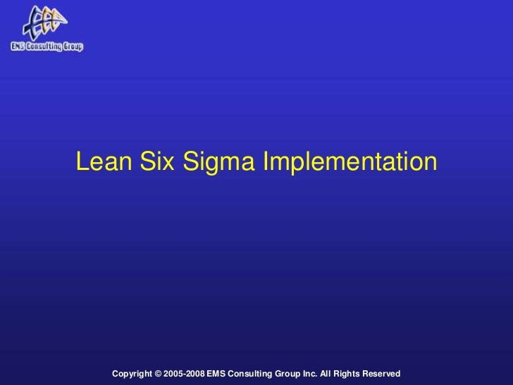 Lean Six Sigma Implementation  Copyright © 2005-2008 EMS Consulting Group Inc. All Rights Reserved