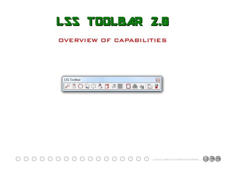LSS TOOLBAR 2.0OVERVIEW OF CAPABILITIES                    ©2012 LINKS SYSTEMS SOFTWARE