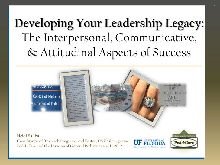 Developing Your Leadership Legacy: The Interpersonal, Communicative,  & Attitudinal Aspects of SuccessHeidi SalibaCoordina...