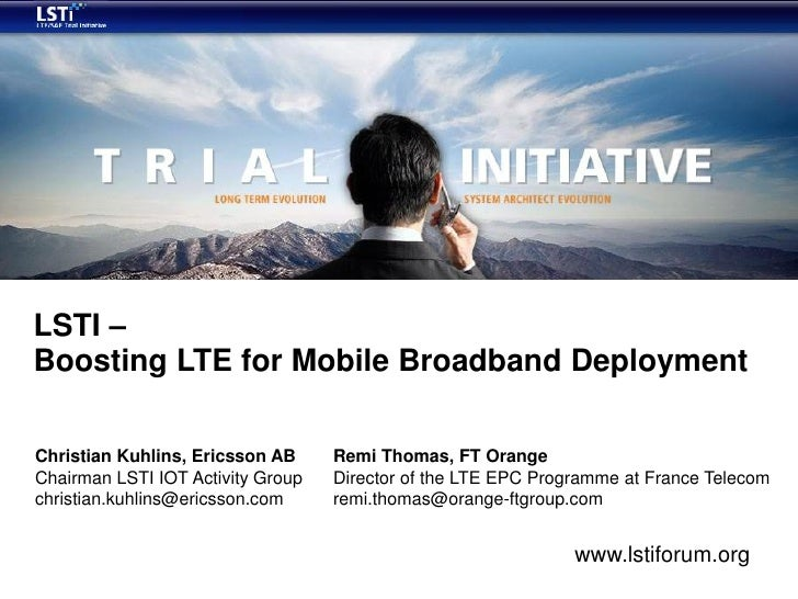 LSTI – Boosting LTE for Mobile Broadband Deployment  Christian Kuhlins, Ericsson AB     Remi Thomas, FT Orange Chairman LS...