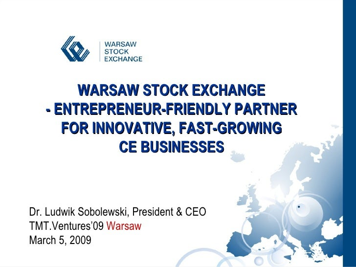WARSAW STOCK EXCHANGE  - ENTREPRENEUR-FRIENDLY PARTNER  FOR INNOVATIVE, FAST-GROWING  CE BUSINESSES  Dr. Ludwik Sobolewski...