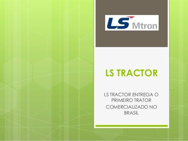 LS TRACTOR LS TRACTOR ENTREGA O PRIMEIRO TRATOR COMERCIALIZADO NO BRASIL