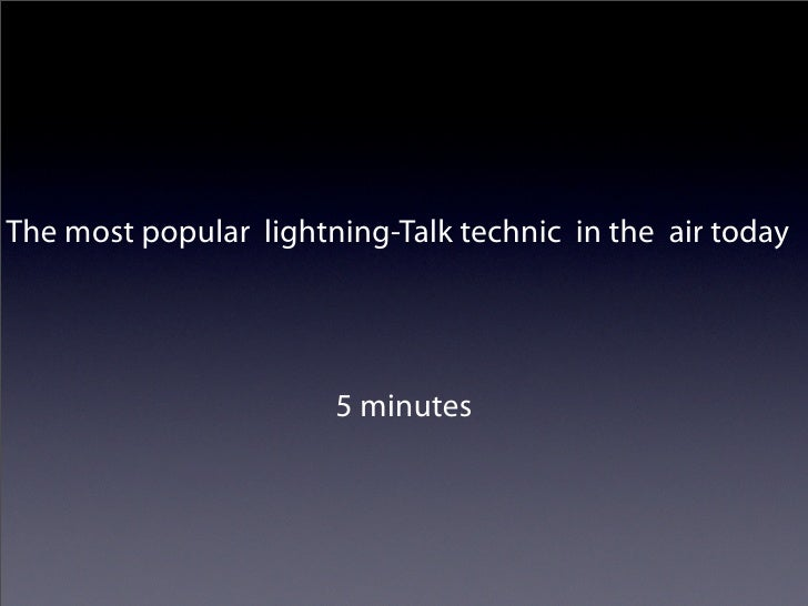 The most popular lightning-Talk technic in the air today                            5 minutes