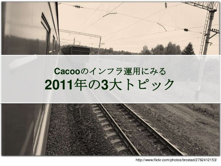 Cacooのインフラ運用にみる2011年の3大トピック         http://www.flickr.com/photos/yellowcloud/4525329362/              http://www.flickr.co...