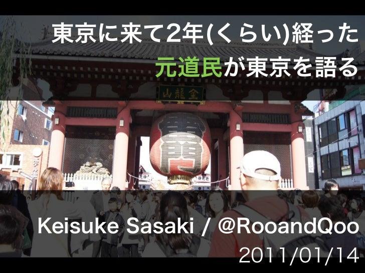 東京に来て2年(くらい)経った      元道民が東京を語るKeisuke Sasaki / @RooandQoo                2011/01/14