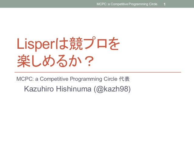 Lisperは競プロを楽しめるか?MCPC: a Competitive Programming Circle 代表Kazuhiro Hishinuma (@kazh98)MCPC: a Competitive Programming Ci...