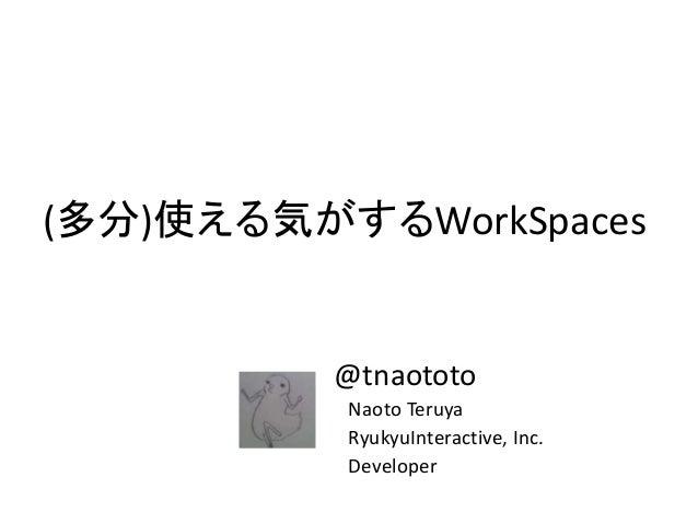 (多分)使える気がするWorkSpaces @tnaototo Naoto Teruya RyukyuInteractive, Inc. Developer