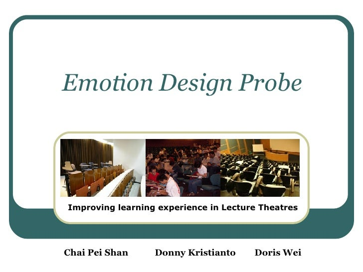 Emotion Design Probe Improving learning experience in Lecture Theatres Chai Pei Shan Donny Kristianto Doris Wei