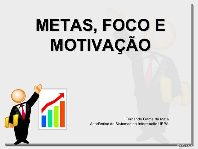 METAS, FOCO E MOTIVAÇÃO  Fernando Gama da Mata Acadêmico de Sistemas de Informação UFPA