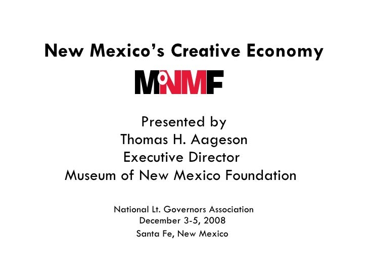 New Mexico's Creative Economy   Presented by Thomas H. Aageson Executive Director  Museum of New Mexico Foundation      Na...