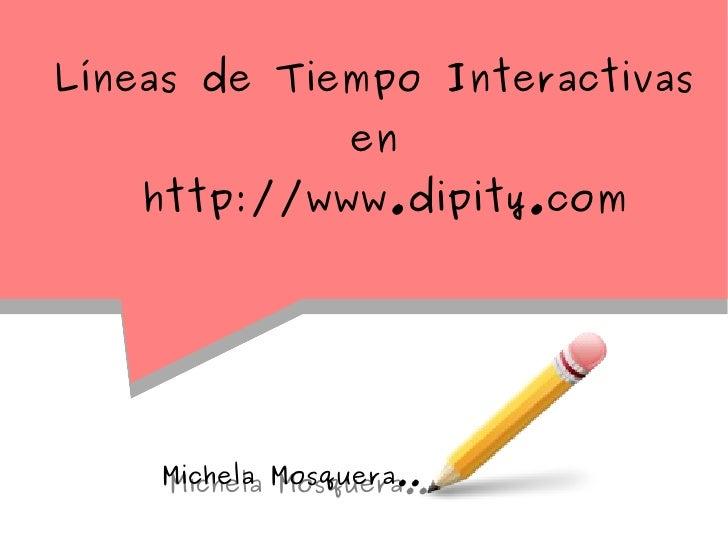 Líneas de Tiempo Interactivas                en    http://www.dipity.com    Michela Mosquera..    Michela Mosquera..