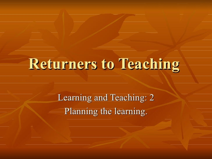 Returners to Teaching  Learning and Teaching: 2 Planning the learning.