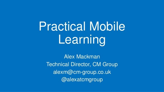 Practical Mobile Learning Alex Mackman Technical Director, CM Group alexm@cm-group.co.uk @alexatcmgroup