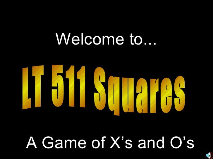 LT 511 Squares Welcome to... A Game of X's and O's