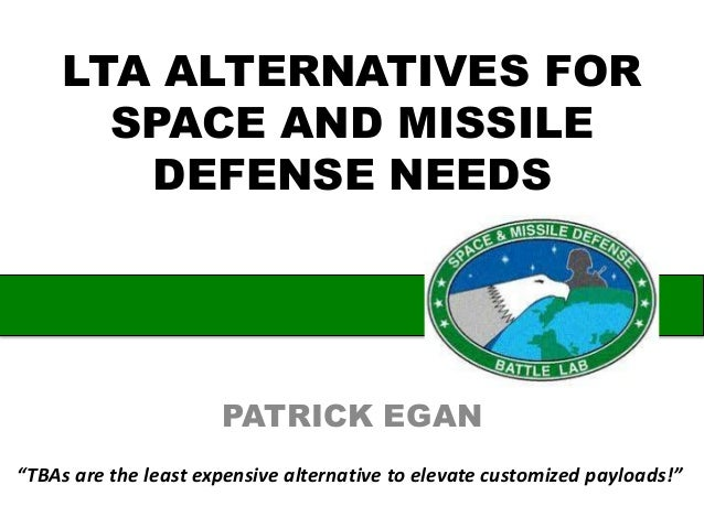 """LTA ALTERNATIVES FOR SPACE AND MISSILE DEFENSE NEEDS PATRICK EGAN """"TBAs are the least expensive alternative to elevate cus..."""