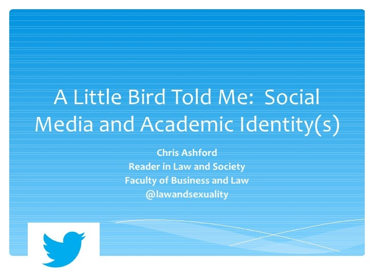 A Little Bird Told Me: SocialMedia and Academic Identity(s)               Chris Ashford         Reader in Law and Society ...