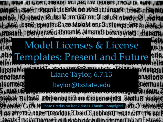 Model Licenses & License Templates: Present and Future Liane Taylor, 6.7.13 ltaylor@txstate.edu Photo Credits on last 2 sl...