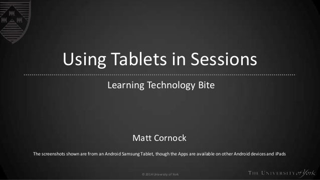 © 2014 University of York Using Tablets in Sessions Learning Technology Bite Matt Cornock The screenshots shown are from a...