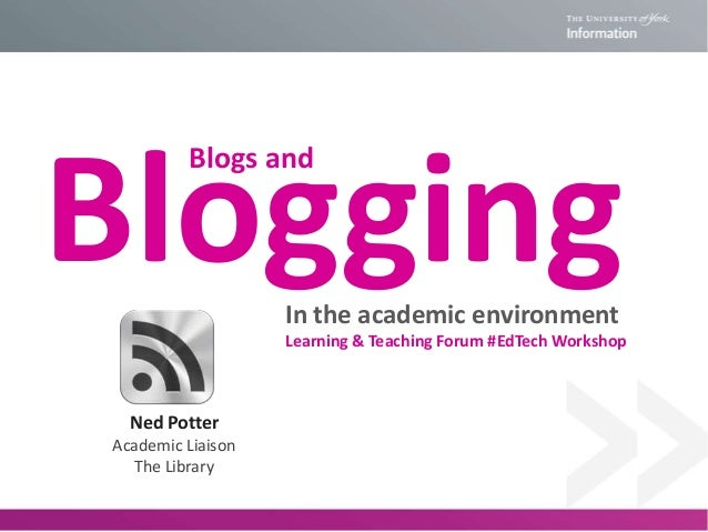 Blogging Blogs and  In the academic environment Learning & Teaching Forum #EdTech Workshop  Ned Potter Academic Liaison Th...