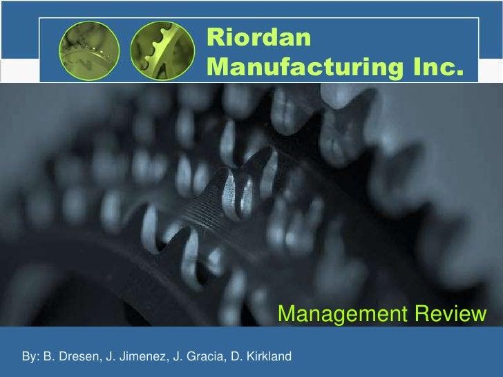 Riordan Manufacturing Inc.<br />Management Review<br />1<br />By: B. Dresen, J. Jimenez, J. Gracia, D. Kirkland<br />
