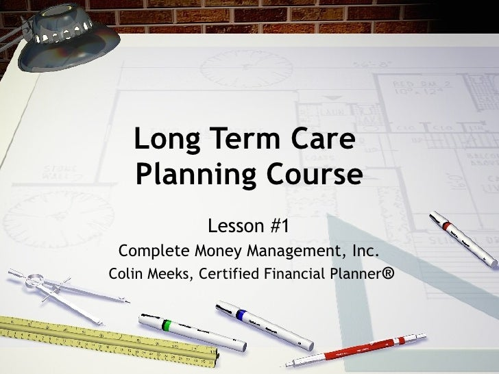 Long Term Care  Planning Course Lesson #1 Complete Money Management, Inc. Colin Meeks, Certified Financial Planner ®