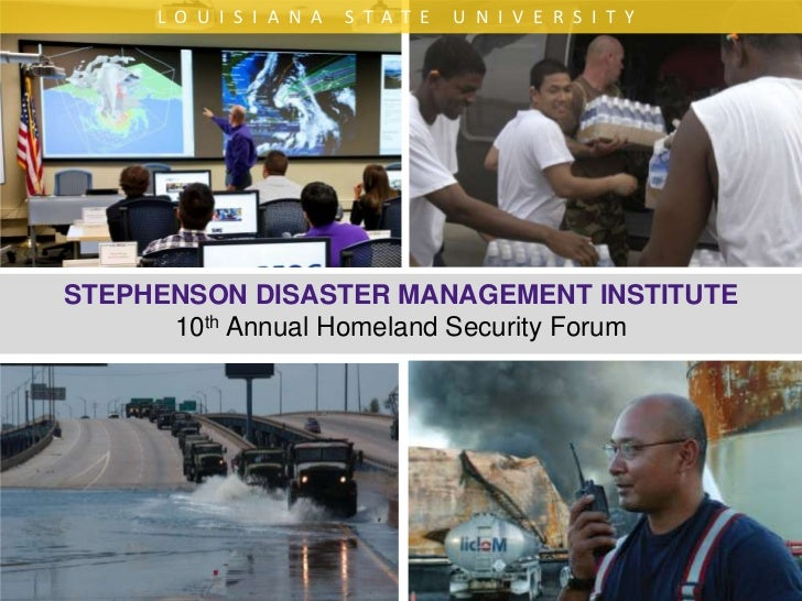 LOUISIANA STATE UNIVERSITY<br />STEPHENSON DISASTER MANAGEMENT INSTITUTE10th Annual Homeland Security Forum<br />