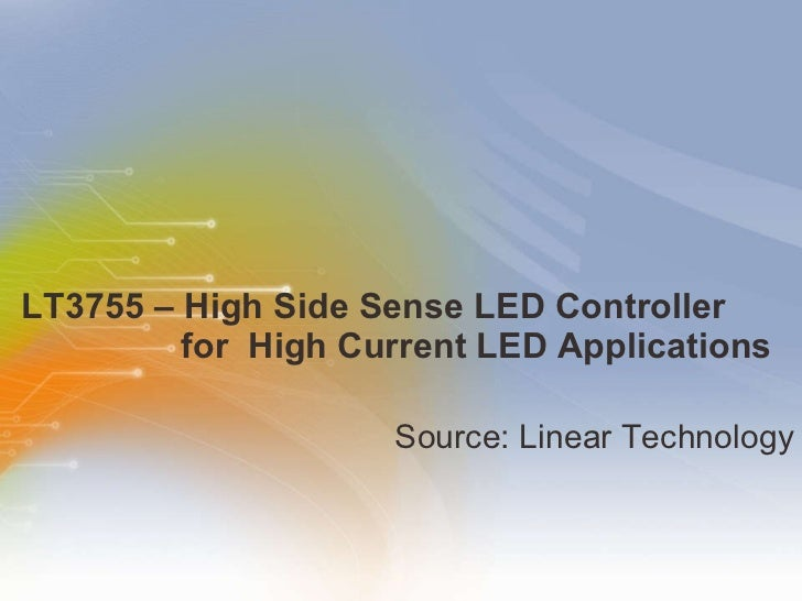 LT3755 – High Side Sense LED Controller      for  High Current LED Applications <ul><li>Source: Linear Technology </li></ul>