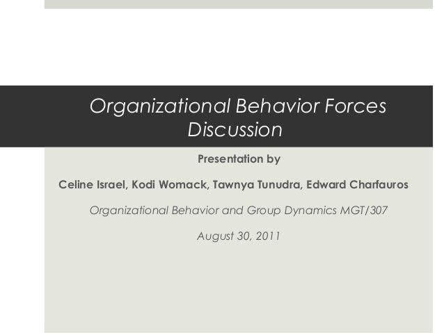 Organizational Behavior Forces Discussion Presentation by Celine Israel, Kodi Womack, Tawnya Tunudra, Edward Charfauros Or...