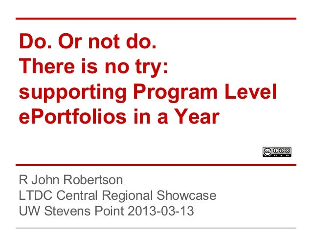 Do. Or not do. There is no try: supporting Program Level ePortfolios in a Year R John Robertson LTDC Central Regional Show...