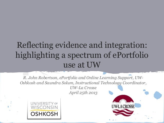 Reflecting evidence and integration: highlighting a spectrum of ePortfolio use at UW R. John Robertson, ePortfolio and Onl...